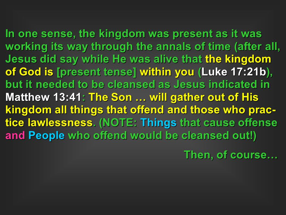 In one sense, the kingdom was present as it was working its way through the annals of time (after all, Jesus did say while He was alive that the kingdom of God is [present tense] within you (Luke 17:21b), but it needed to be cleansed as Jesus indicated in Matthew 13:41: The Son … will gather out of His kingdom all things that offend and those who prac-tice lawlessness. (NOTE: Things that cause offense and People who offend would be cleansed out!)
